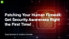 Patching Your Human Firewall: Get Security Awareness Right the First Time!