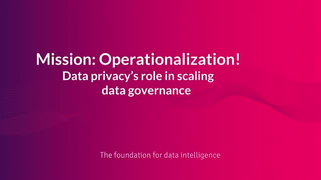 Mission: Operationalization! Data privacy's role in scaling data governance