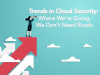 Trends in Cloud Security: Where We're Going, We Don't Need Roads
