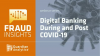 Fraud Insights: Digital Banking During and Post COVID-19