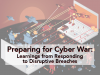 Preparing for Cyber War: Learnings from Responding to Disruptive Breaches