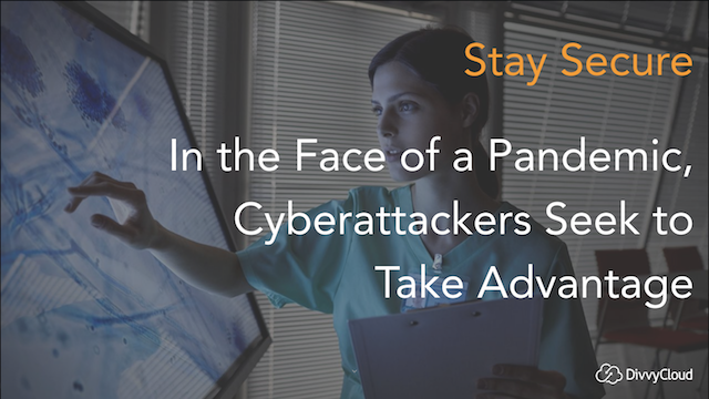 Stay Secure: In the Face of a Pandemic, Cyberattackers Seek to Take Advantage