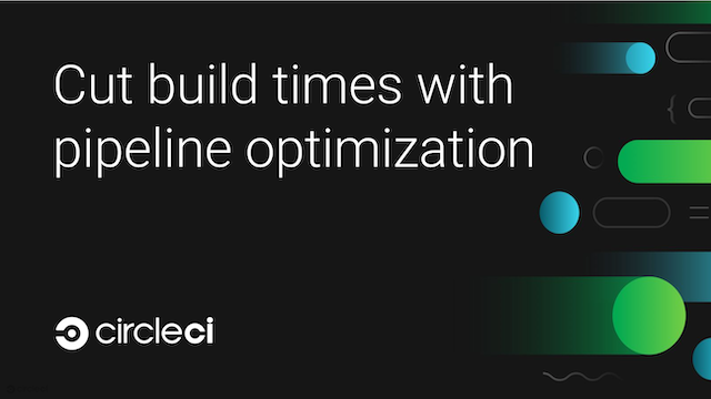 Cut build times with pipeline optimization