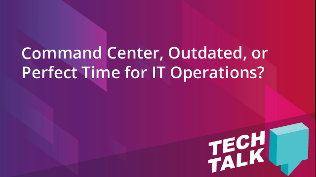 Command Center, Outdated, or Perfect Time for IT Operations?