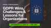 GDPR Wins, Challenges & Lessons for Organizations