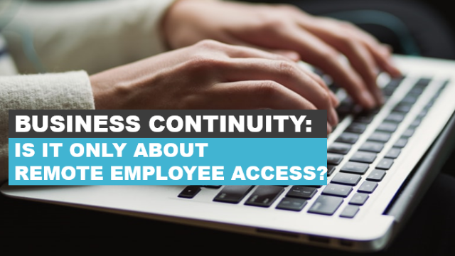 Business Continuity: Is it only about remote employee access?