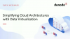 Simplifying Cloud Architectures with Data Virtualization