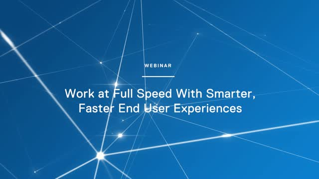 Work at Full Speed with Smarter, Faster End User Experiences