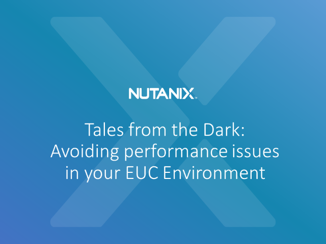 Tales from the Dark: Avoiding performance issues in your EUC Environment