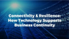 Connectivity and Resilience: How Technology is Supporting Business Continuity