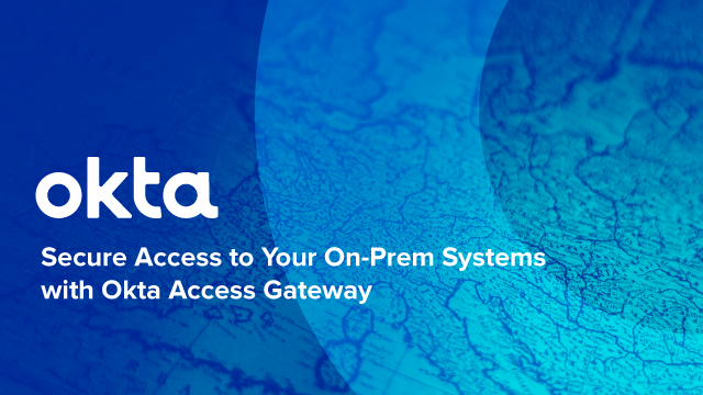 Secure Access to Your On-Prem Systems with Okta Access Gateway