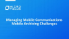 Managing Mobile Communications – Mobile Archiving Challenges and Solutions