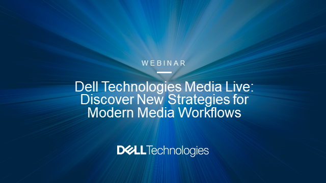 Dell Technologies Media Live: Discover New Strategies for Modern Media Workflows