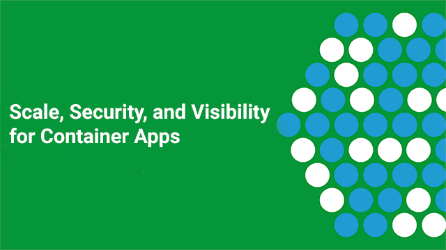 Scale, Security, Visibility for Container Apps