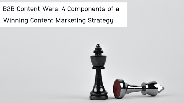 B2B Content Wars: 4 Components of a Winning Content Marketing Strategy