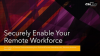 Securely Enable Your Remote Workforce
