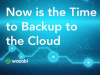 Now is the Time to Backup to the Cloud