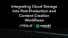 Integrating Cloud Storage Into Post-Production and Content Creation Workflows