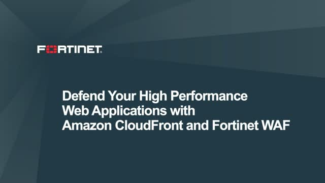 Defend Your High Performance Web Applications with Amazon CloudFront & Fortinet