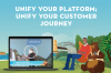 Unify your platform; unify your customer journey