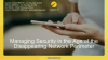 Managing Security in the Age of the Disappearing Network Perimeter