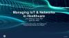 Managing IoT & Networks in Healthcare - Now & in the Future