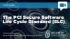 The PCI Secure Software Life Cycle Standard  (SLC)
