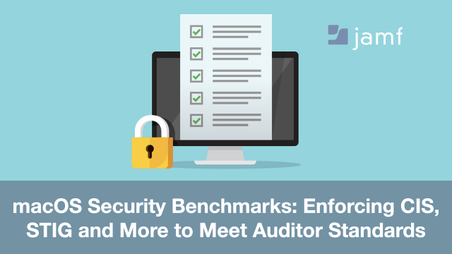 macOS Security Benchmarks: Enforcing CIS, STIG and More to Meet Auditor Standard
