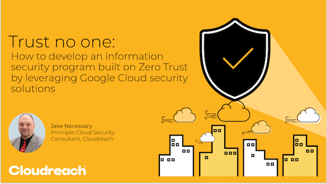 Developing an information security program built on Zero Trust with Google Cloud