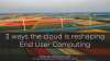 3 Ways the cloud is reshaping End User Computing