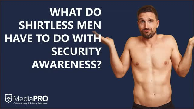 What Do Shirtless Men Have to Do with Security Awareness? Part 1