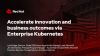 Accelerate innovation and business outcomes via Enterprise Kubernetes
