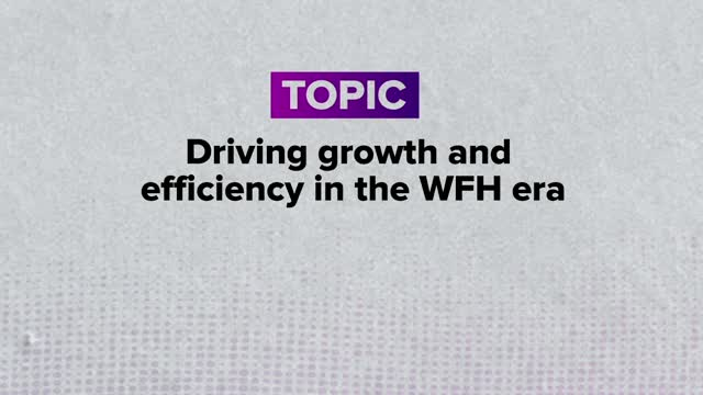 Driving growth + efficiency in the WFH era