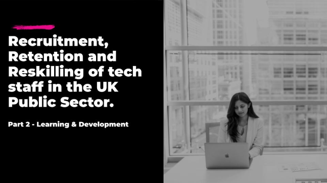 Recruitment, Retention and Reskilling of tech staff in the UK Public Sector.