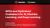 GPUs and Optimized Containers for AI, Machine Learning, and Deep Learning