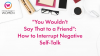 """You Wouldn't Say That to a Friend"": How to Interrupt Negative Self-Talk"