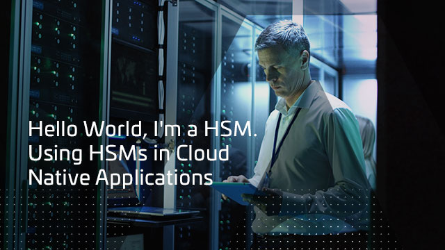 Hello World, I'm a HSM. Using HSMs in Cloud Native Applications