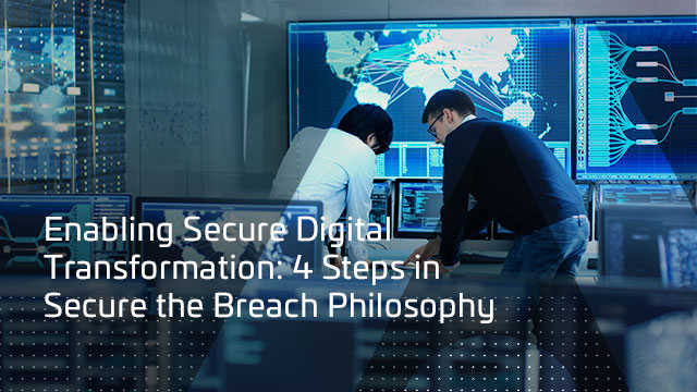 Enabling Secure Digital Transformation: 4 Steps in Secure the Breach Philosophy