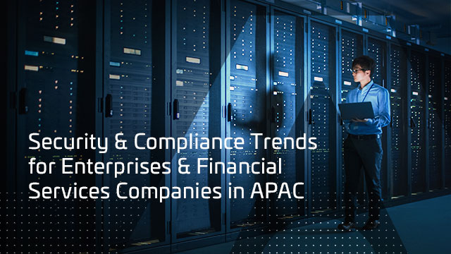 Security & Compliance Trends for Enterprises & Financial Services Co's in APAC