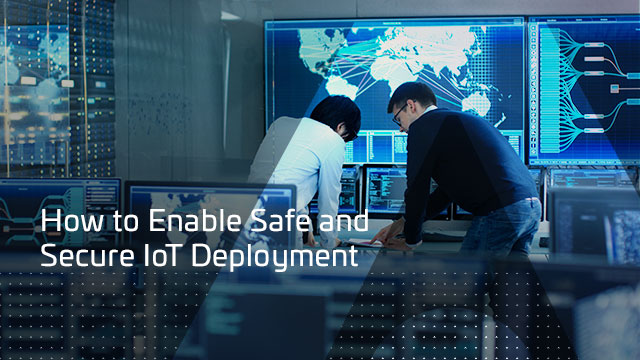 How to Enable Safe and Secure IoT Deployment