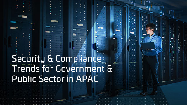 Security & Compliance Trends for Government & Public Sector in APAC