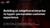 Building an adaptive enterprise to hyper-personalize customer experience