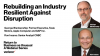 Rebuilding an Industry Resilient Against Disruption