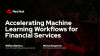 Accelerating Machine Learning Workflows for Financial Services