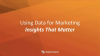 Using Data for Marketing Insights That Matter