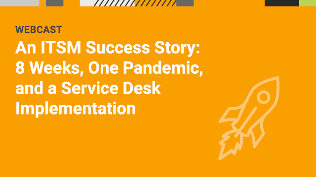 An ITSM Success Story: 8 Weeks, One Pandemic, and a Service Desk Implementation