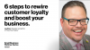 6 steps to rewire customer loyalty and boost your business.