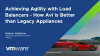 Achieving Agility with Load Balancers – How Avi is Better than Legacy Appliances