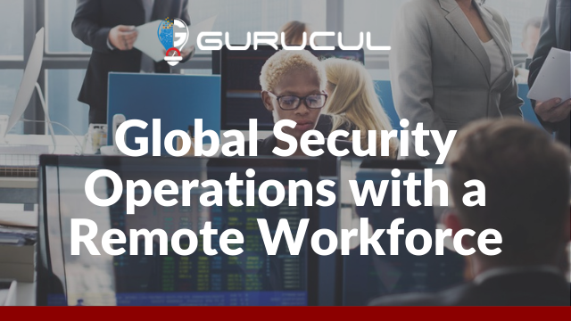 Global Security Operations with a Remote Workforce