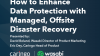 How to Enhance Data Protection with Managed, Offsite Disaster Recovery